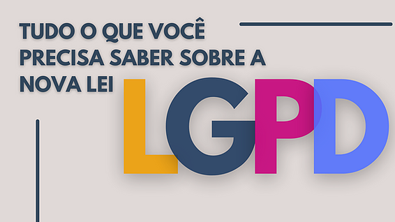 LGPD: Tudo o que você precisa saber sobre a nova lei.