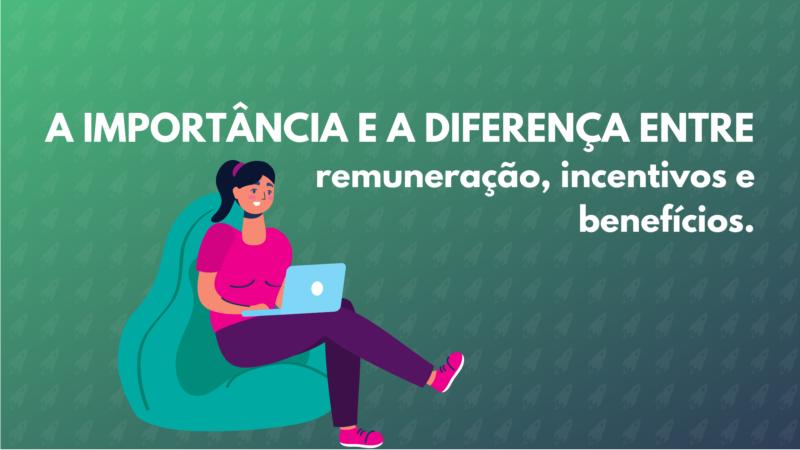 A importância e a diferença entre remuneração incentivos e benefícios.