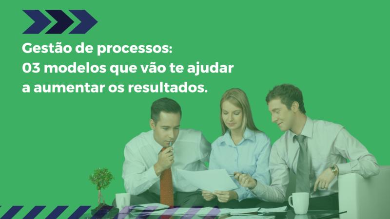 Gestão de processos: 03 modelos que vão te ajudar a aumentar os resultados.